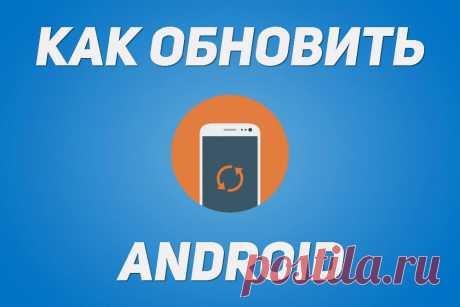 Как обновить Android (прошивку) смартфона, планшета Как обновить прошивку, версию Android (Андроид) смартфона, планшета Samsung Galaxy, LG, HTC, Xiaomi, Meizu, Sony Xperia, Huawei, Lenovo, Fly. Обновление системы, ПО