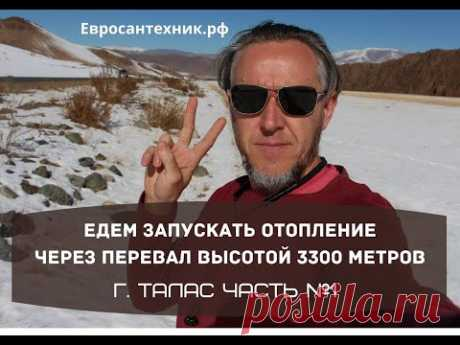 Едем запускать отопление 1700 квадратов в городе ТАЛАС через перевал высотой 3300 метров. Часть № 1.