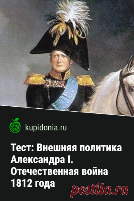 Тест: Внешняя политика Александра I. Отечественная война 1812 года. Тест по истории России по теме «Внешняя политика Александра I. Отечественная война 1812 года». Проверьте ваши знания!