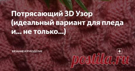 Потрясающий 3D Узор (идеальный вариант для пледа и... не только...) Всем привет! Сегодня вяжу  Потрясающий 3D Узор. Узор двухсторонний, совершенно одинаково выглядит с обеих сторон