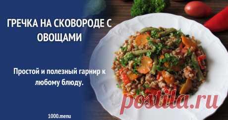 Гречка на сковороде Как приготовить гречку на сковороде с овощами : поиск по ингредиентам, советы, отзывы, пошаговые фото, подсчет калорий, изменение порций, похожие рецепты