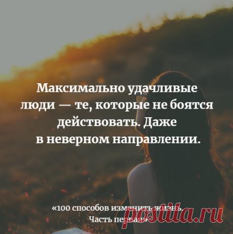 Максимально удачливые люди-те, кто не боятся  действовать. Даже в неверном направлении.