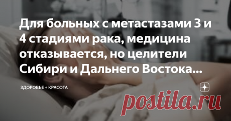 Для больных с метастазами 3 и 4 стадиями рака, медицина отказывается, но целители Сибири и Дальнего Востока используют сбор Общеизвестно, что больше шансов на излечение у тех, у кого обнаружен рак на ранних стадиях. От тех кому не повезло медицина