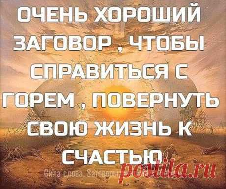 (99+) ОЧЕНЬ ХОРОШИЙ ЗАГОВОР , ЧТО... - блог пользователя Иля Чернова ОЧЕНЬ ХОРОШИЙ ЗАГОВОР , ЧТОБЫ СПРАВИТЬСЯ С ГОРЕМ , ПОВЕРНУТЬ СВОЮ ЖИЗНЬ К СЧАСТЬЮ !!! ,,Силы небесные, над людьми стоящие, людям неподвластные, к вам обращаюсь, к вам взываю о помощи, ибо лишь вы помочь мне можете, не в силах это человечьих! Силы, реки отпирающие, воды вдаль несущие, силы, громом