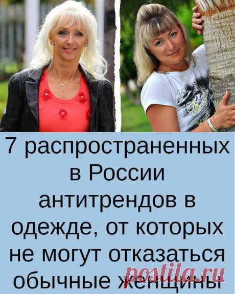 7 распространенных в России антитрендов в одежде, от которых не могут отказаться обычные женщины