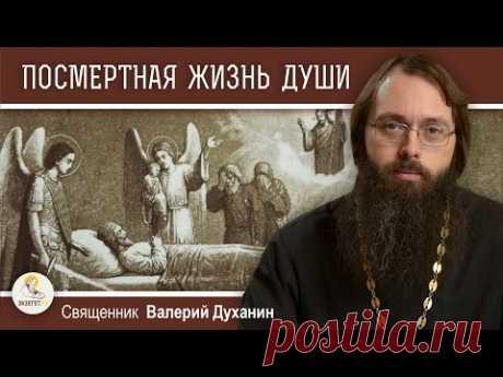 ПОСМЕРТНАЯ ЖИЗНЬ ДУШИ. 3-й, 9-й, 40-й день. Священник Валерий Духанин