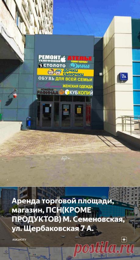 Аренда торговой площади, магазин, ПСН(КРОМЕ ПРОДУКТОВ) М. Семеновская, ул. Щербаковская 7 А. | Ask24City | Яндекс Дзен