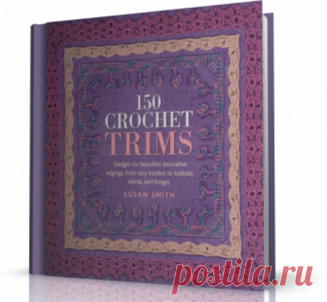 150 Crochet Trims: Designs for Beautiful Decorative Edgings, from Lacy Borders to Bobbles, Braids, and Fringes.