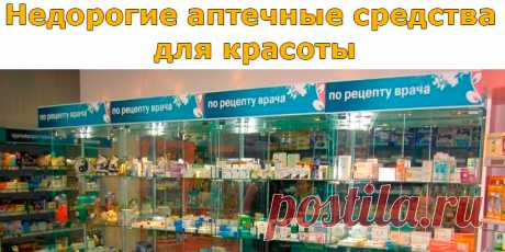 Недорогие аптечные средства для красоты | Полезные советы