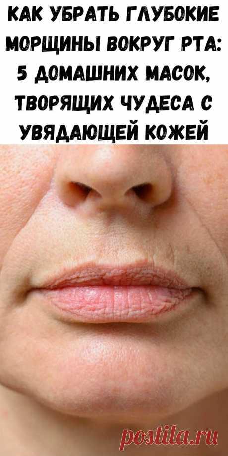 Как убрать глубокие морщины вокруг рта: 5 домашних масок, творящих чудеса с увядающей кожей - Стильные советы