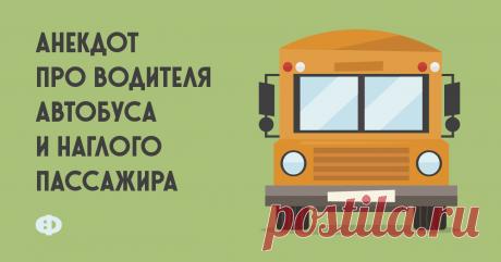 Анекдот про водителя автобуса инаглого пассажира Едут пассажиры вавтобусе. Атам так устроено, что кондуктора нет, ивсе выходят через переднюю дверь, оплачивая запроезд водителю. Ивот автобус
