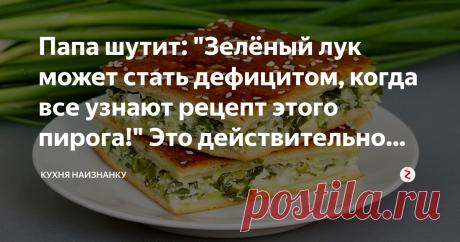 """Папа шутит: """"Зелёный лук может стать дефицитом, когда все узнают рецепт этого пирога!"""" Это действительно вкусно Этот рецепт пирога универсален. Тесто можно взять любое - какое любите. В начинку можно добавить любой сыр - твёрдый, плавленый или адыгейский . Вкусно получается всегда. Один лишь ингредиент здесь ничем не заменишь - это зелёный лук. Очень рекомендую этот рецепт! 5 рецептов из зелёного лука (в том числе и этот пирог) + как я заготавливаю зелёный лук на зиму, в в..."""