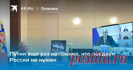 Путин еще раз напомнил, что локдаун России не нужен Президент провел совещание по подъему экономики [видео]