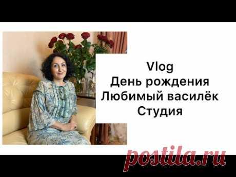 VLOG/ МОЙ ДЕНЬ РОЖДЕНИЯ/ЛЮБИМЫЙ ВАСИЛЁК/НАША СТУДИЯ