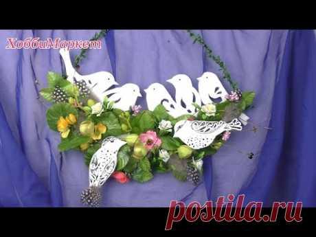 Как сделать весеннюю композицию с птицами. ХоббиМаркет