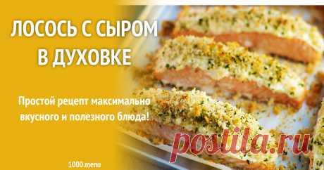 Лосось с сыром в духовке Простой рецепт максимально вкусного и полезного блюда!