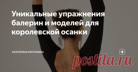 Уникальные упражнения балерин и моделей для королевской осанки Попробуйте эти упражнения, и ваша осанка будет шикарной, а спина больше не будет болеть!