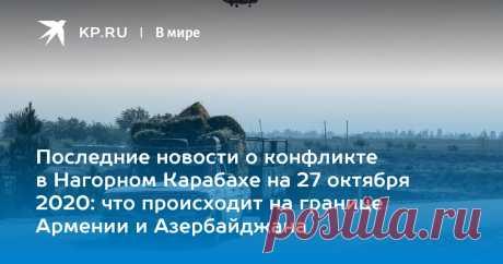 Последние новости о конфликте в Нагорном Карабахе на 27 октября 2020: что происходит на границе Армении и Азербайджана Мы собрали последние новости о конфликте в Нагорном Карабахе на 27 октября 2020 года