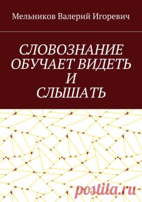 СЛОВОЗНАНИЕ ОБУЧАЕТ ВИДЕТЬ И СЛЫШАТЬ - купить книгу в интернет магазине, автор Валерий Мельников - Ridero