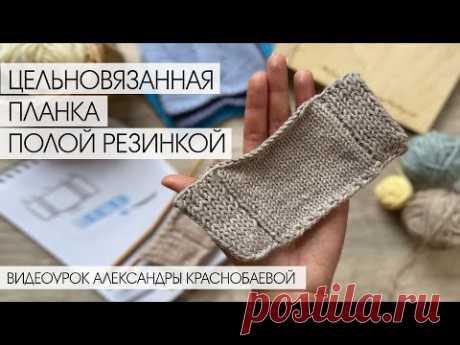 Цельновязанная планка полой резинкой спицами. Видеоурок Александры Краснобаевой