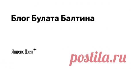 Блог Булата Балтина | Яндекс Дзен Личный блог. Размышления, воспоминания, планы и эксперименты.