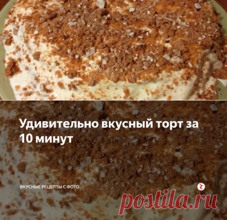 Удивительно вкусный торт за 10 минут | Вкусные рецепты с фото | Яндекс Дзен