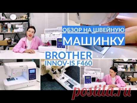 ОБЗОР НА ШВЕЙНУЮ МАШИНКУ BROTHER Innov-is f460/ честный обзор спустя год эксплуатации