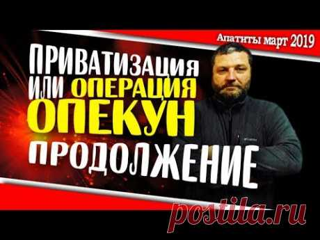 Приватизация или операция ОПЕКУН ПРОДОЛЖЕНИЕ | 15 марта 2019