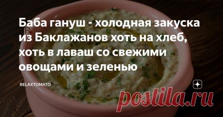 Баба гануш - холодная закуска из Баклажанов хоть на хлеб, хоть в лаваш со свежими овощами и зеленью