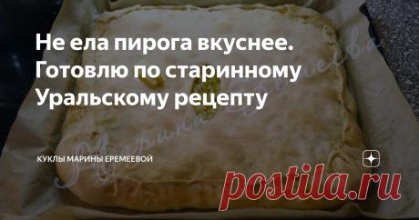Не ела пирога вкуснее. Готовлю по старинному Уральскому рецепту В Уральске этот пирог знают все, а вот в России очень немногие.