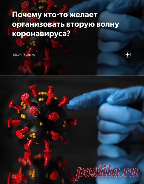 Почему кто-то желает организовать вторую волну коронавируса? | Securitylab.ru | Яндекс Дзен