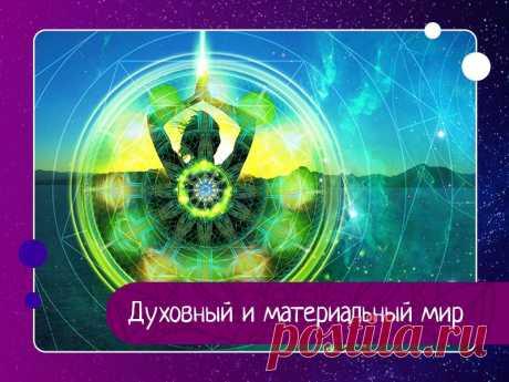 Духовный и материальный мир В Ведах говорится, что есть два мира – духовный и материальный, и они сильно отличаются друг от друга. Материальный мир состоит из иллюзорной энергии Бога, и, по сути, является отражением духовного мира, так как здесь всё наоборот, всё перевернуто.В материальном мире душа переживает...