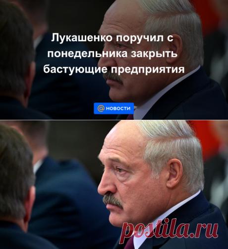 Лукашенко поручил с понедельника закрыть бастующие предприятия - Новости Mail.ru