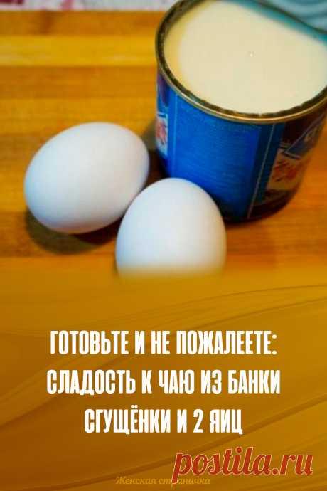 Готовьте и не пожалеете: сладость к чаю из банки сгущёнки и 2 яиц