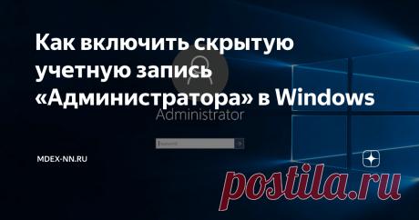 Как включить скрытую учетную запись «Администратора» в Windows Иногда бывает нужно активировать или деактивировать учетную запись администратора, либо задать ей пароль. Как это сделать читаем в статье.