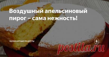 Воздушный апельсиновый пирог – сама нежность!  Потрясающий пирог на скорую руку — воздушный, нежный с чудесным ароматом. Для его приготовления нам потребуются вполне простые продукты, которые найдутся в каждом холодильнике. Такой пирог украсит любое застолье и порадует гостей. Рекомендую! кулинарные рецепты Приготовление: