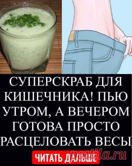 SUPERSRUB FOR INTESTINES! I DRINK IN THE MORNING, AND IN THE EVENING JUST IT IS READY TO KISS SCALES