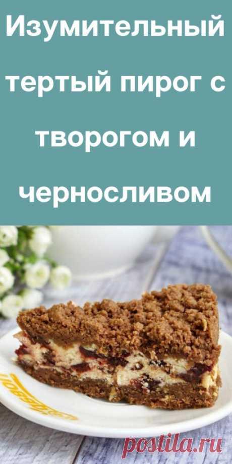 Изумительный тертый пирог с творогом и черносливом - likemi.ru