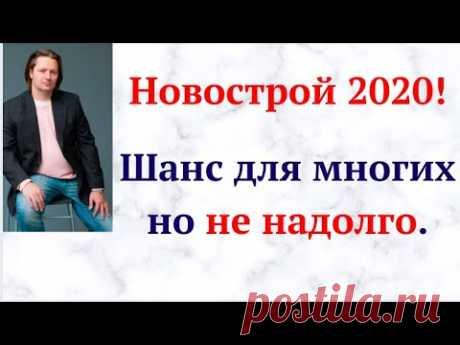 Новострой 2020! Шанс для многих, но не надолго.