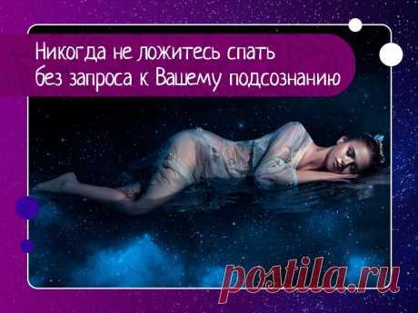 «никогда не ложитесь спать без запроса к вашему подсознанию»