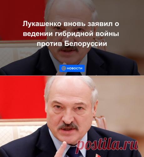 Лукашенко вновь заявил о ведении гибридной войны против Белоруссии - Новости Mail.ru