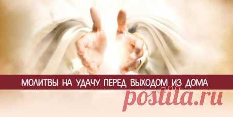 Молитвы на удачу перед выходом из дома - Эзотерика и самопознание