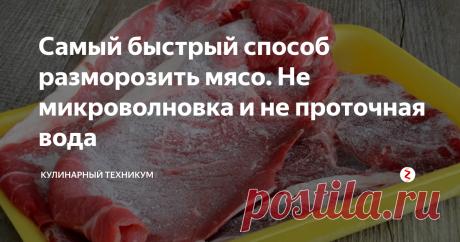 Самый быстрый способ разморозить мясо. Не микроволновка и не проточная вода Мясо в рационе российских семей присутствует постоянно. Это, как первые блюда, так и вторые, выпечка  и даже салаты.
