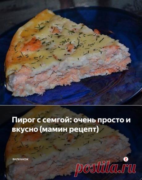 Пирог с семгой: очень просто и вкусно (мамин рецепт) | ВилкаНож | Яндекс Дзен