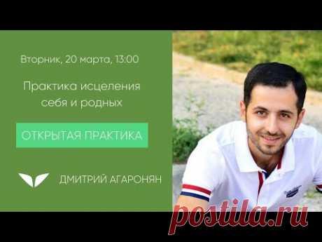 Практика исцеления себя и родных| Дмитрий Агаронян