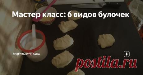 Мастер класс: 6 видов булочек