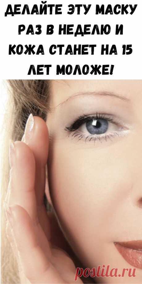 Делайте эту маску раз в неделю и кожа станет на 15 лет моложе! - Советы для женщин