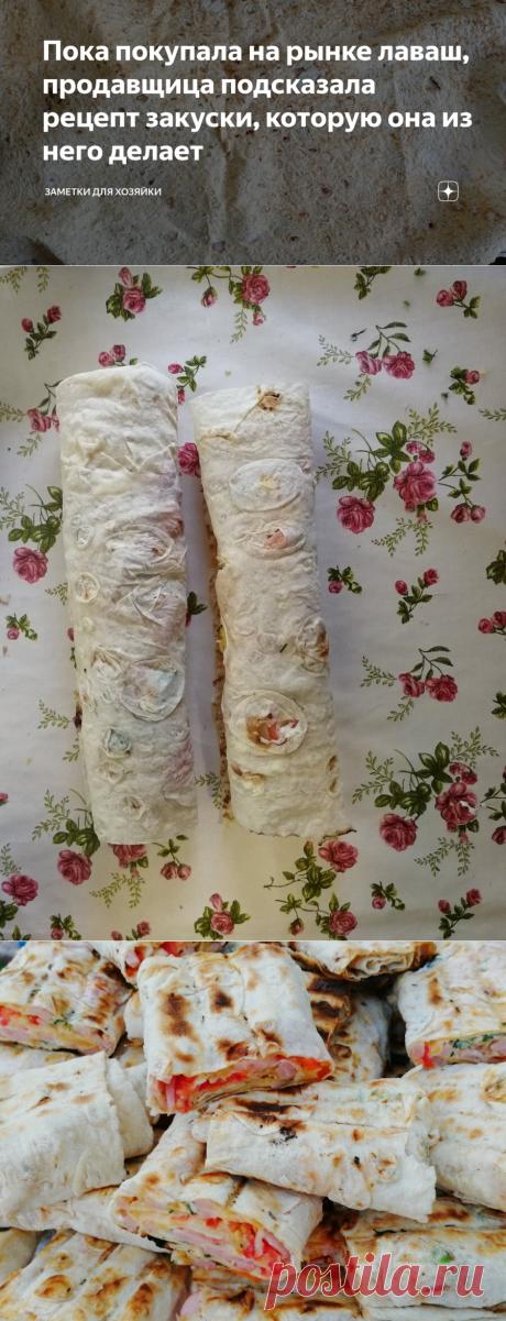Пока покупала на рынке лаваш, продавщица подсказала рецепт закуски, которую она из него делает   Заметки для хозяйки   Яндекс Дзен