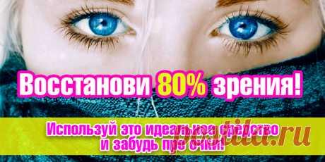 Восстанови 80% зрения! Используй это идеальное средство и забудь про очки! | Полезные советы
