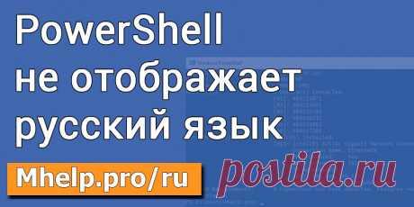 Консоль PowerShell не отображает русский язык (Windows 10). Проблема может появится, если вы используете японский, китайский или арабский язык. Решение... » MHELP.PRO/RU